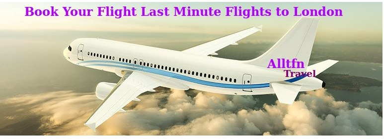 Great Way To Book Your Flight Last Minute Flights To London